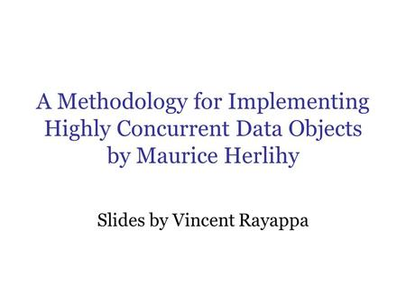 A Methodology for Implementing Highly Concurrent Data Objects by Maurice Herlihy Slides by Vincent Rayappa.