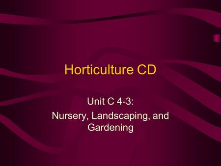 Horticulture CD Unit C 4-3: Nursery, Landscaping, and Gardening.