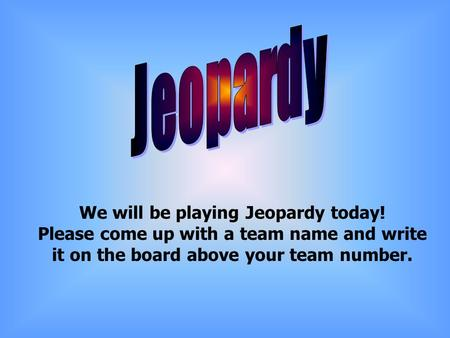 We will be playing Jeopardy today! Please come up with a team name and write it on the board above your team number.