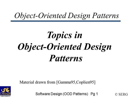 © SERG Software Design (OOD Patterns) Pg 1 Object-Oriented Design Patterns Topics in Object-Oriented Design Patterns Material drawn from [Gamma95,Coplien95]