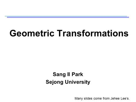 Geometric Transformations Sang Il Park Sejong University Many slides come from Jehee Lee's.