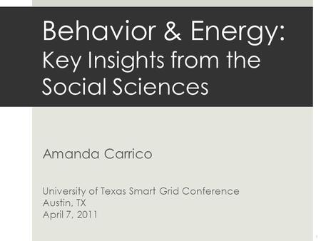 Amanda Carrico University of Texas Smart Grid Conference Austin, TX April 7, 2011 Behavior & Energy: Key Insights from the Social Sciences 1.
