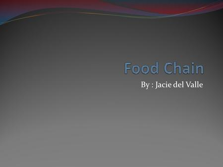 By : Jacie del Valle. What is a Food Chain? A food chain shows the feeding relationships between organisms in an ecosystem. Producers Herbivores Carnivores.