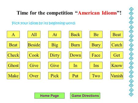 "Time for the competition ""American Idioms""! Pick your idiom by its beginning word: Home PageGame Directions AAll BeatBeside At Big DirtyCookCheck Give."