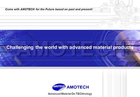 Advanced Material On TECHnology 1 Challenging the world with advanced material products Come with AMOTECH for the Future based on past and present!