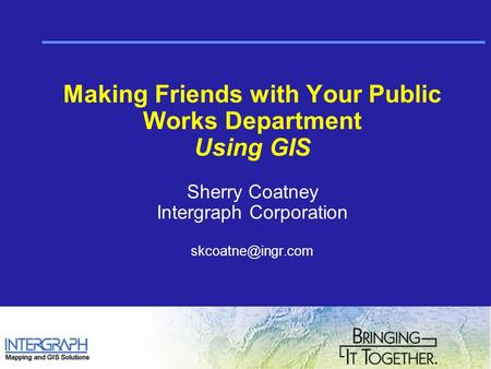 Making Friends with Your Public Works Department Using GIS Sherry Coatney Intergraph Corporation