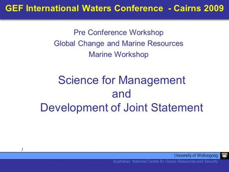 GEF International Waters Conference - Cairns 2009 ) Science for Management and Development of Joint Statement University of Wollongong Australian National.