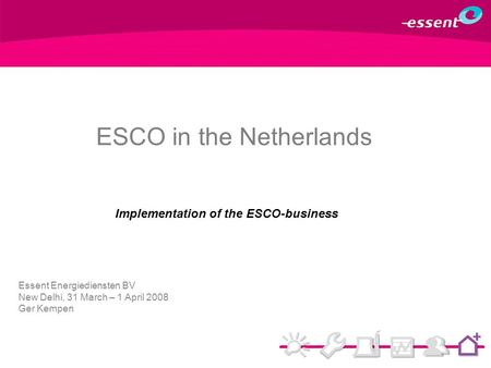 Implementation of the ESCO-business Essent Energiediensten BV New Delhi, 31 March – 1 April 2008 Ger Kempen ESCO in the Netherlands.