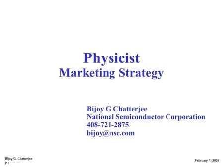 (1) February 1, 2008 Bijoy G. Chatterjee Physicist Marketing Strategy Bijoy G Chatterjee National Semiconductor Corporation 408-721-2875