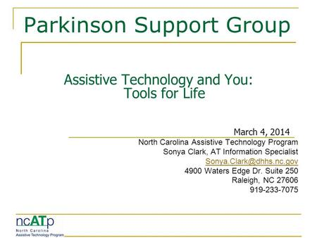 Parkinson Support Group Assistive Technology and You: Tools for Life March 4, 2014 North Carolina Assistive Technology Program Sonya Clark, AT Information.