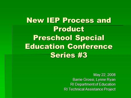 New IEP Process and Product Preschool Special Education Conference Series #3 May 22, 2008 Barrie Grossi, Lynne Ryan RI Department of Education RI Technical.