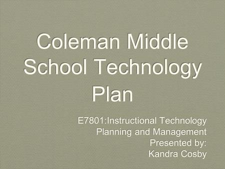 Coleman Middle School Technology Plan E7801:Instructional Technology Planning and Management Presented by: Kandra Cosby E7801:Instructional Technology.