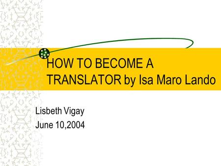 HOW TO BECOME A TRANSLATOR by Isa Maro Lando Lisbeth Vigay June 10,2004.