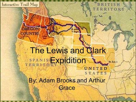 The Lewis and Clark Expidition By: Adam Brooks and Arthur Grace.