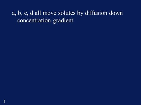 1 a, b, c, d all move solutes by diffusion down concentration gradient.