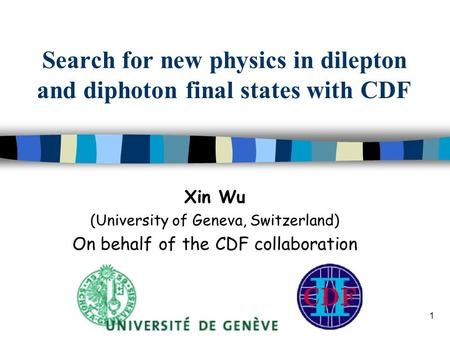 1 Search for new physics in dilepton and diphoton final states with CDF Xin Wu (University of Geneva, Switzerland) On behalf of the CDF collaboration.