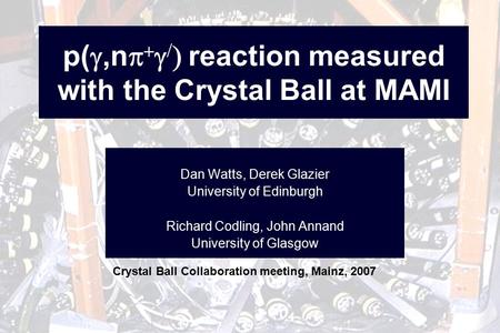 P( ,n      reaction measured with the Crystal Ball at MAMI Dan Watts, Derek Glazier University of Edinburgh Richard Codling, John Annand University.