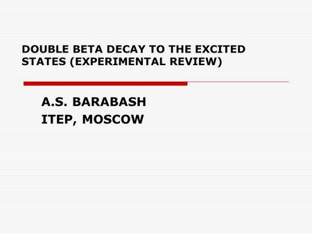 DOUBLE BETA DECAY TO THE EXCITED STATES (EXPERIMENTAL REVIEW) A.S. BARABASH ITEP, MOSCOW.