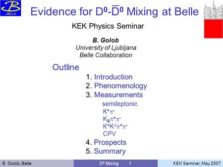 B. Golob, Belle D 0 Mixing 1 KEK Seminar, May 2007 B. Golob University of Ljubljana Belle Collaboration Outline 1.Introduction 2.Phenomenology 3.Measurements.