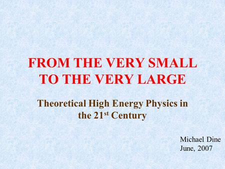 FROM THE VERY SMALL TO THE VERY LARGE Theoretical High Energy Physics in the 21 st Century Michael Dine June, 2007.