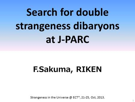 Search for double strangeness dibaryons at J-PARC F.Sakuma, RIKEN 1 Strangeness in the ECT*, 21-25, Oct, 2013.