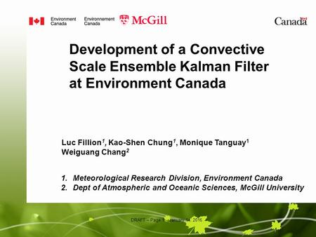 DRAFT – Page 1 – January 14, 2016 Development of a Convective Scale Ensemble Kalman Filter at Environment Canada Luc Fillion 1, Kao-Shen Chung 1, Monique.