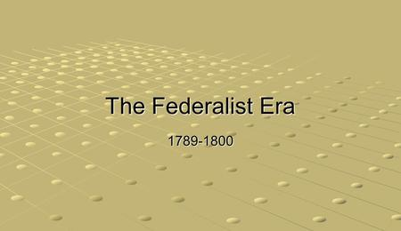 The Federalist Era 1789-1800. Population doubling every 20 years 90% rural, only 5% west of Appalachians Starting in 1791, Vermont, Kentucky, Tennessee,