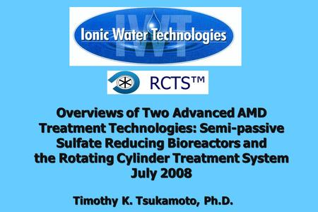 Overviews of Two Advanced AMD Treatment Technologies: Semi-passive Sulfate Reducing Bioreactors and the Rotating Cylinder Treatment System July 2008 Timothy.