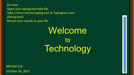 Welcome to Technology Michael Cox October 20, 2015 Do now: Open your typing test data file Take a three minute typing test at Typingtest.com (Aesop test)