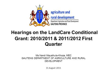Hearings on the LandCare Conditional Grant: 2010/2011 & 2011/2012 First Quarter Ms Nandi Mayathula-Khoza, MEC GAUTENG DEPARTMENT OF AGRICULTURE AND RURAL.