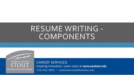 RESUME WRITING - COMPONENTS. EDUCATION  University of Wisconsin-Stout  Bachelor of Science in Packaging, May 2017  List full name of university  Include.