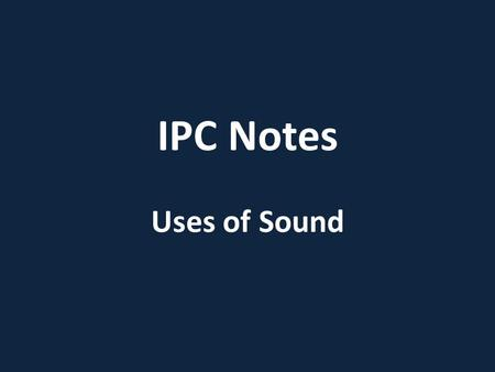 IPC Notes Uses of Sound. acoustics – the study of sound echolocation – the process of locating objects by emitting sounds and interpreting the reflected.