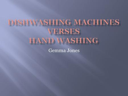 Gemma Jones. I am going to look at the positive and negative effects between manual hand washing dishes and dishwashing machines through;  Cost  Energy.