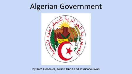 Algerian Government By Kate Gonzalez, Gillian Hand and Jessica Sullivan.