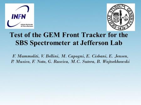 Test of the GEM Front Tracker for the SBS Spectrometer at Jefferson Lab F. Mammoliti, V. Bellini, M. Capogni, E. Cisbani, E. Jensen, P. Musico, F. Noto,