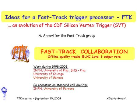 Alberto AnnoviFTK meeting - September 30, 2004 Ideas for a Fast-Track trigger processor - FTK... an evolution of the CDF Silicon Vertex Trigger (SVT) A.