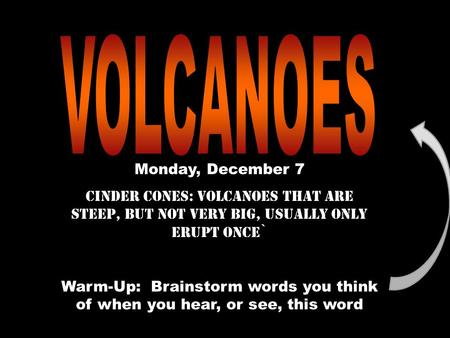 Monday, December 7 Cinder Cones: volcanoes that are steep, but not very big, usually only erupt once` Warm-Up: Brainstorm words you think of when you hear,