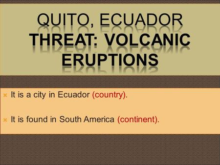  It is a city in Ecuador (country).  It is found in South America (continent).