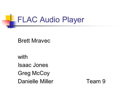 FLAC Audio Player Brett Mravec with Isaac Jones Greg McCoy Danielle Miller Team 9.