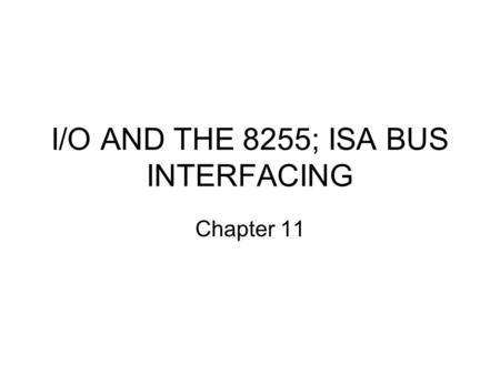 I/O AND THE 8255; ISA BUS INTERFACING Chapter 11.