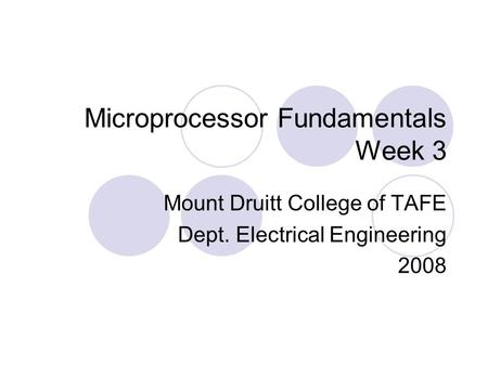 Microprocessor Fundamentals Week 3 Mount Druitt College of TAFE Dept. Electrical Engineering 2008.