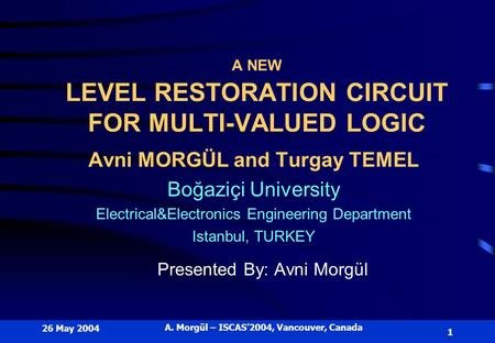 26 May 2004 A. Morgül – ISCAS'2004, Vancouver, Canada 1 A NEW LEVEL RESTORATION CIRCUIT FOR MULTI-VALUED LOGIC Avni MORGÜL and Turgay TEMEL Boğaziçi University.