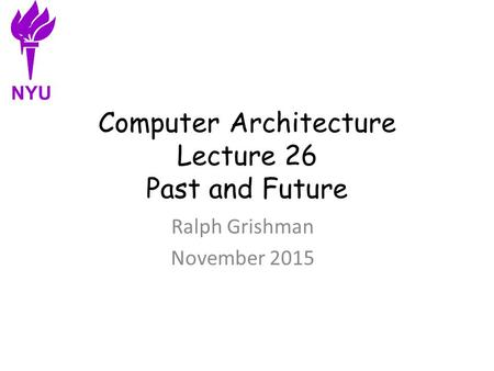 Computer Architecture Lecture 26 Past and Future Ralph Grishman November 2015 NYU.