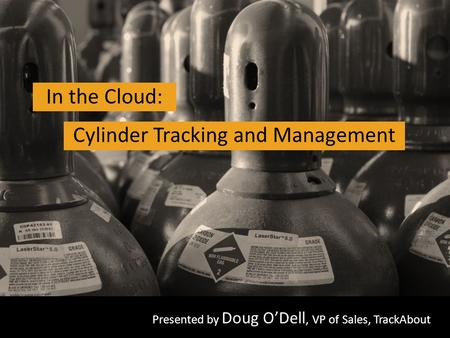 All rights reserved. TrackAbout Inc. Presented by Doug O'Dell, VP of Sales, TrackAbout In the Cloud: Cylinder Tracking and Management.