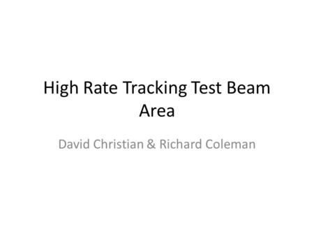 High Rate Tracking Test Beam Area David Christian & Richard Coleman.