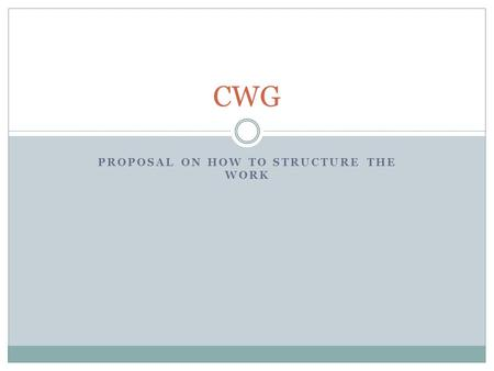 PROPOSAL ON HOW TO STRUCTURE THE WORK CWG. Goals and Objectives per the Charter Goal of the CWG: Produce a consolidated transition proposal for the elements.