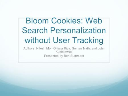 Bloom Cookies: Web Search Personalization without User Tracking Authors: Nitesh Mor, Oriana Riva, Suman Nath, and John Kubiatowicz Presented by Ben Summers.