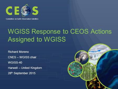 WGISS Response to CEOS Actions Assigned to WGISS Richard Moreno CNES – WGISS chair WGISS-40 Harwell – United Kingdom 28 th September 2015 Committee on.
