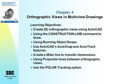 SDC PUBLICATIONS © 2012 Chapter 4 Orthographic Views in Multiview Drawings Learning Objectives:  Create 2D orthographic views using AutoCAD.  Using the.
