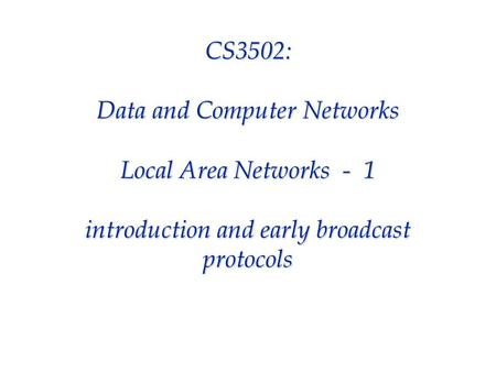 CS3502: Data and Computer Networks Local Area Networks - 1 introduction and early broadcast protocols.